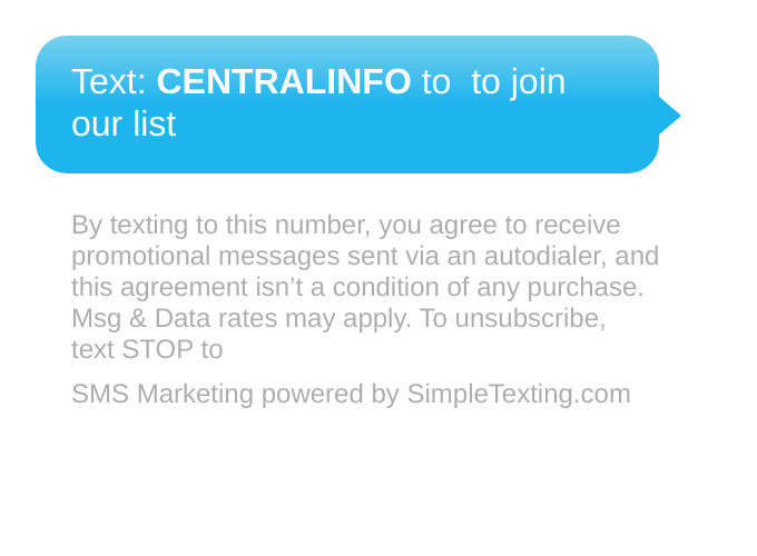 Text CENTRALINFO to 555888 to join our list. Message and data rates may apply. To unsubscribe, text STOP to 555888